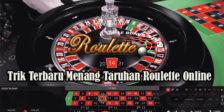 Trik Terbaru Menang Taruhan Roulette Online